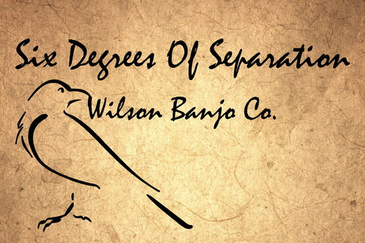 Six Degrees of Separation – Wilson Banjo Company